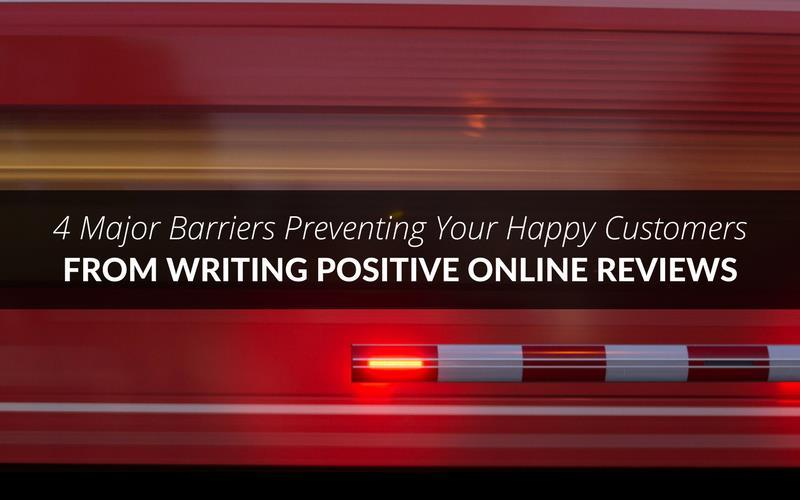 4 Major Barriers Preventing Your Happy Customers from Writing Positive Online Reviews 1
